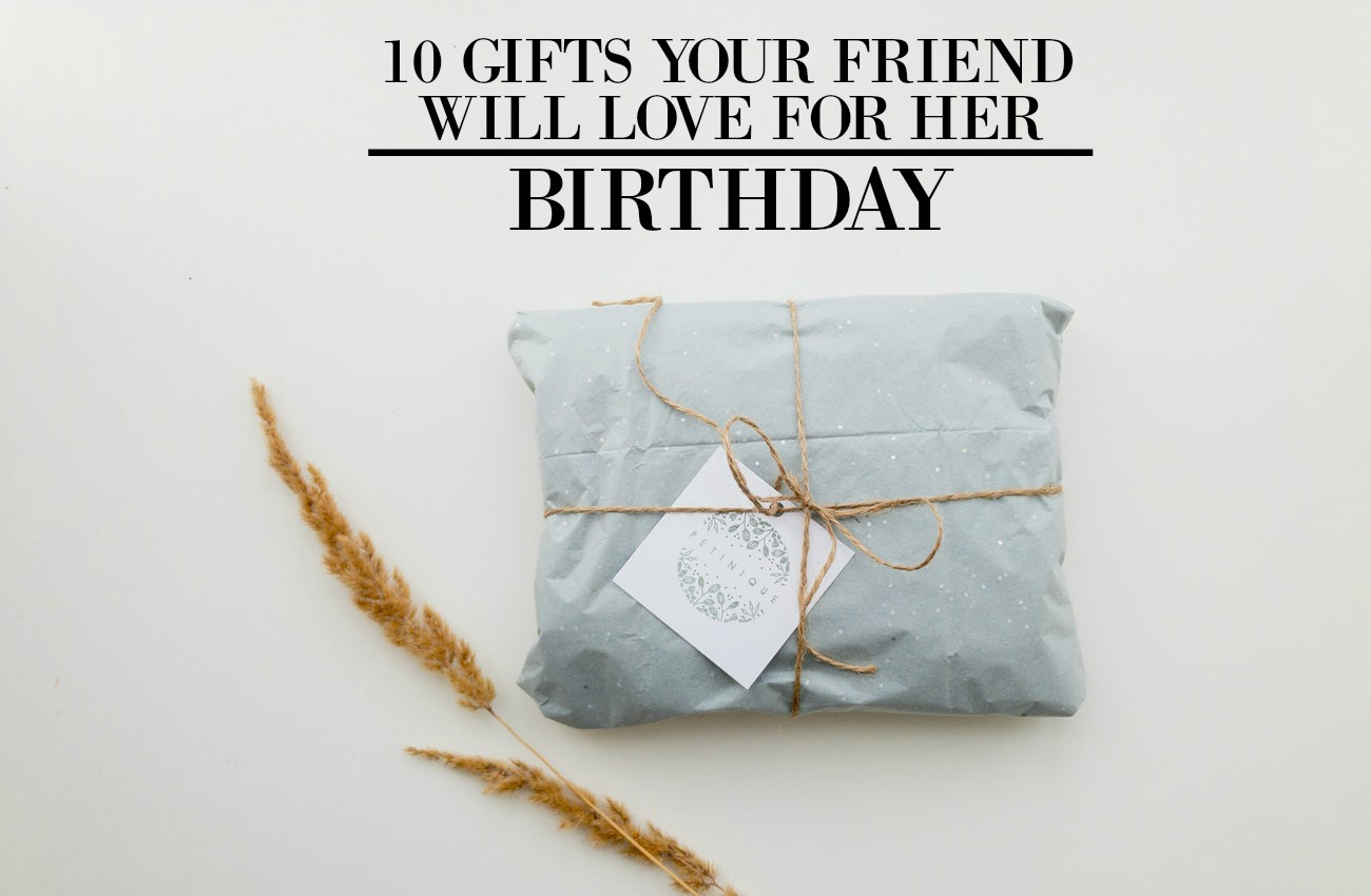 10 Gifts Your Friend Will Love For Her Birthday